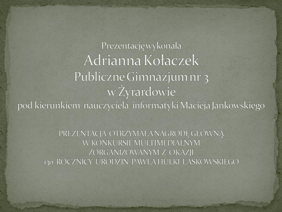 Prezentację wykonała Adrianna Kołaczek Publiczne Gimnazjum nr 3 w Żyrardowie pod kierunkiem nauczyciela informatyki Macieja Jankowskiego PREZENTACJA OTRZYMAŁA NAGRODĘ GŁÓWNĄ W KONKURSIE MULTIMEDIALNYM ZORGANIZOWANYM Z OKAZJI 130 ROCZNICY URODZIN PAWŁA HULKI LASKOWSKIEGO
