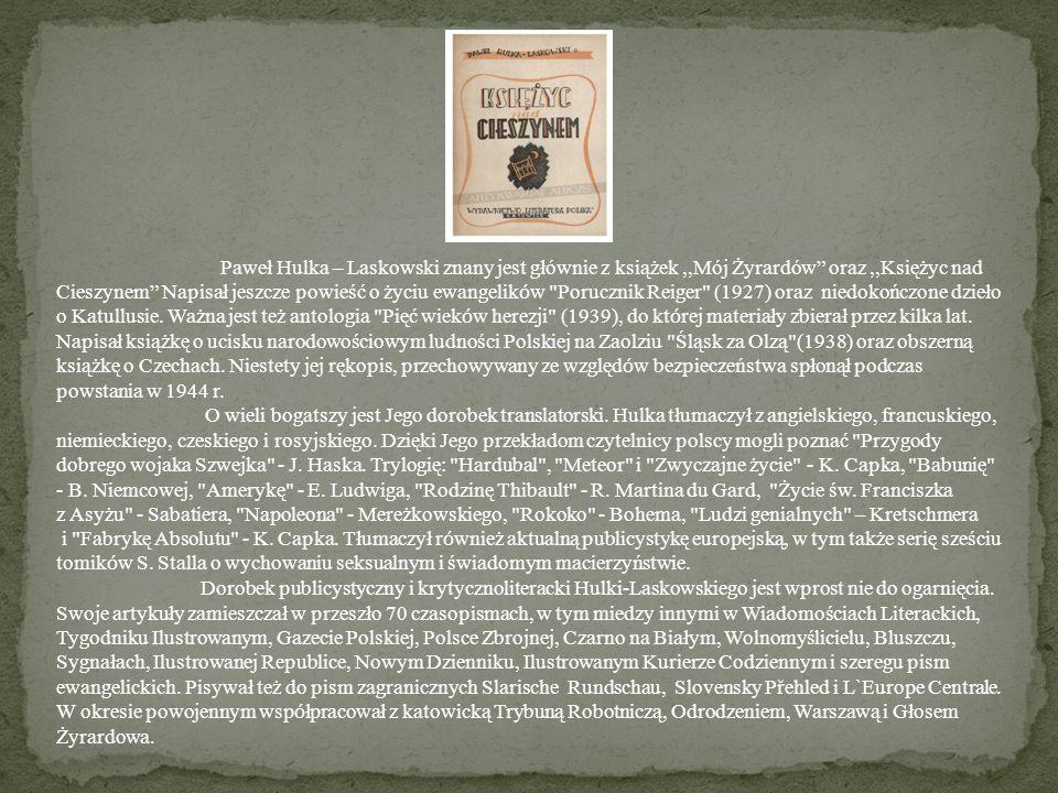 Paweł Hulka – Laskowski znany jest głównie z książek ,,Mój Żyrardów oraz ,,Księżyc nad Cieszynem Napisał jeszcze powieść o życiu ewangelików Porucznik Reiger (1927) oraz niedokończone dzieło o Katullusie. Ważna jest też antologia Pięć wieków herezji (1939), do której materiały zbierał przez kilka lat.