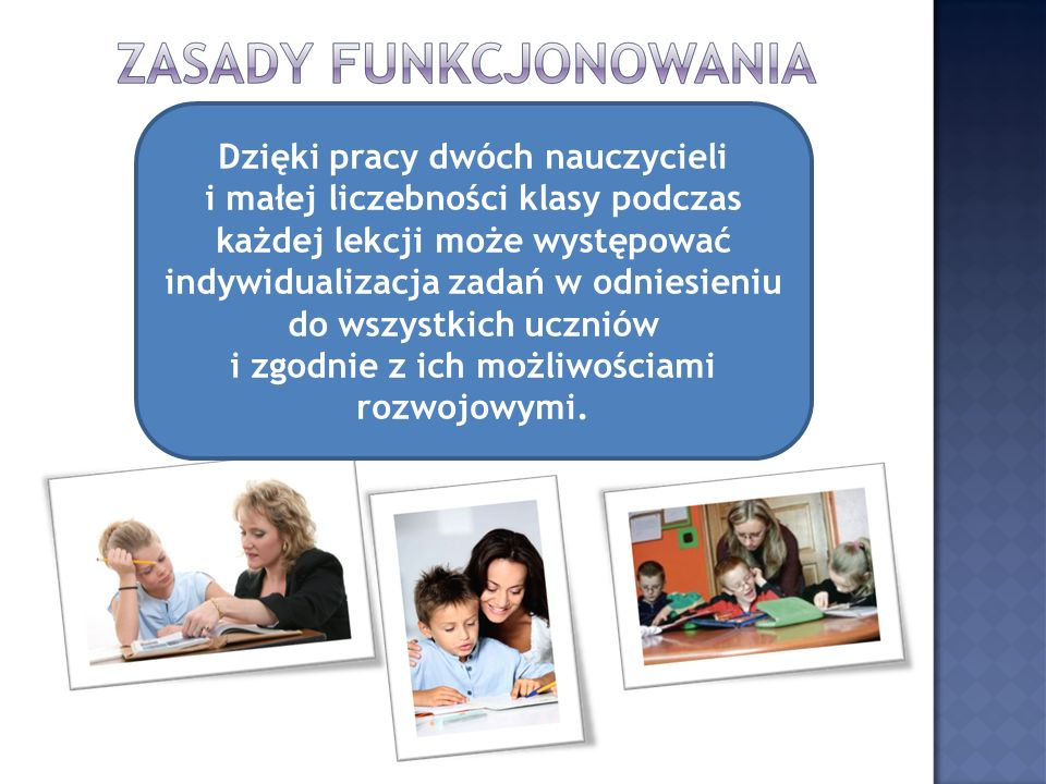 Dzięki pracy dwóch nauczycieli i małej liczebności klasy podczas każdej lekcji może występować indywidualizacja zadań w odniesieniu do wszystkich uczniów i zgodnie z ich możliwościami rozwojowymi.