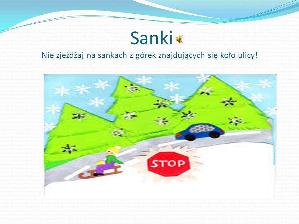 Sanki Nie zjeżdżaj na sankach z górek znajdujących się koło ulicy!