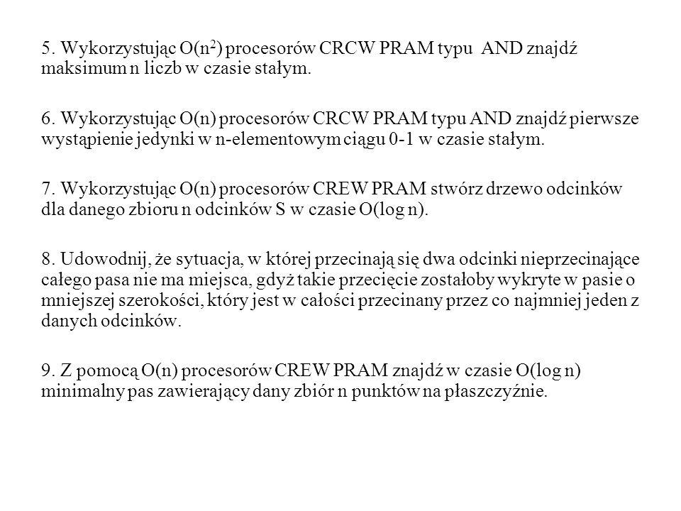 5. Wykorzystując O(n2) procesorów CRCW PRAM typu AND znajdź maksimum n liczb w czasie stałym.