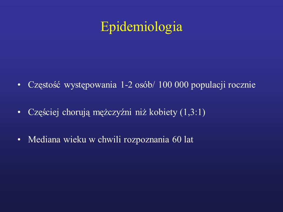 Epidemiologia Częstość występowania 1-2 osób/ 100 000 populacji rocznie. Częściej chorują mężczyźni niż kobiety (1,3:1)