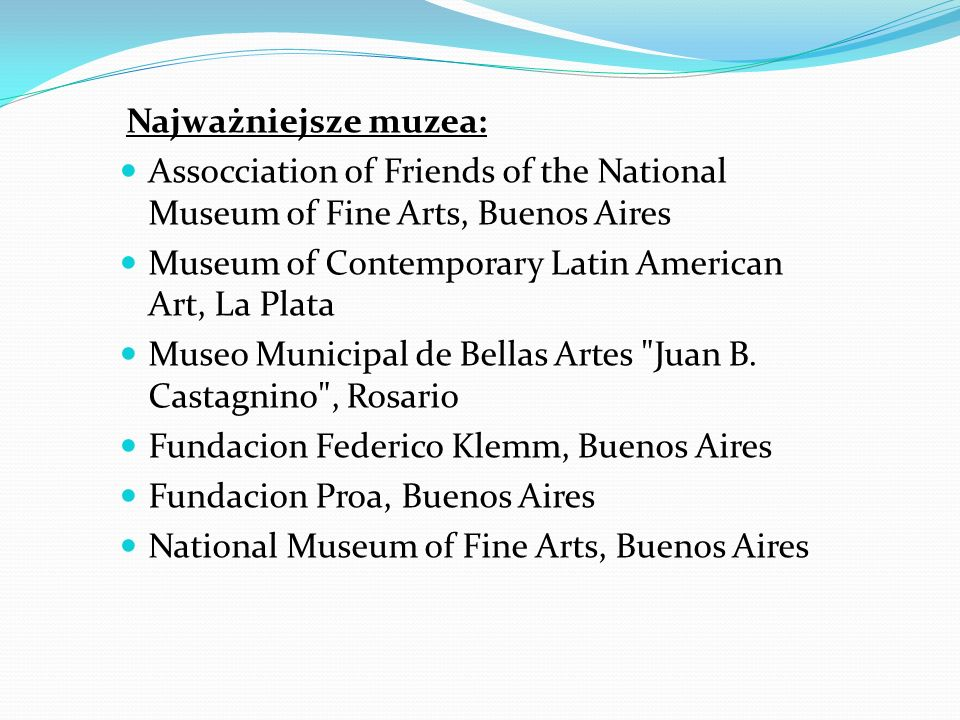 Najważniejsze muzea: Assocciation of Friends of the National Museum of Fine Arts, Buenos Aires. Museum of Contemporary Latin American Art, La Plata.