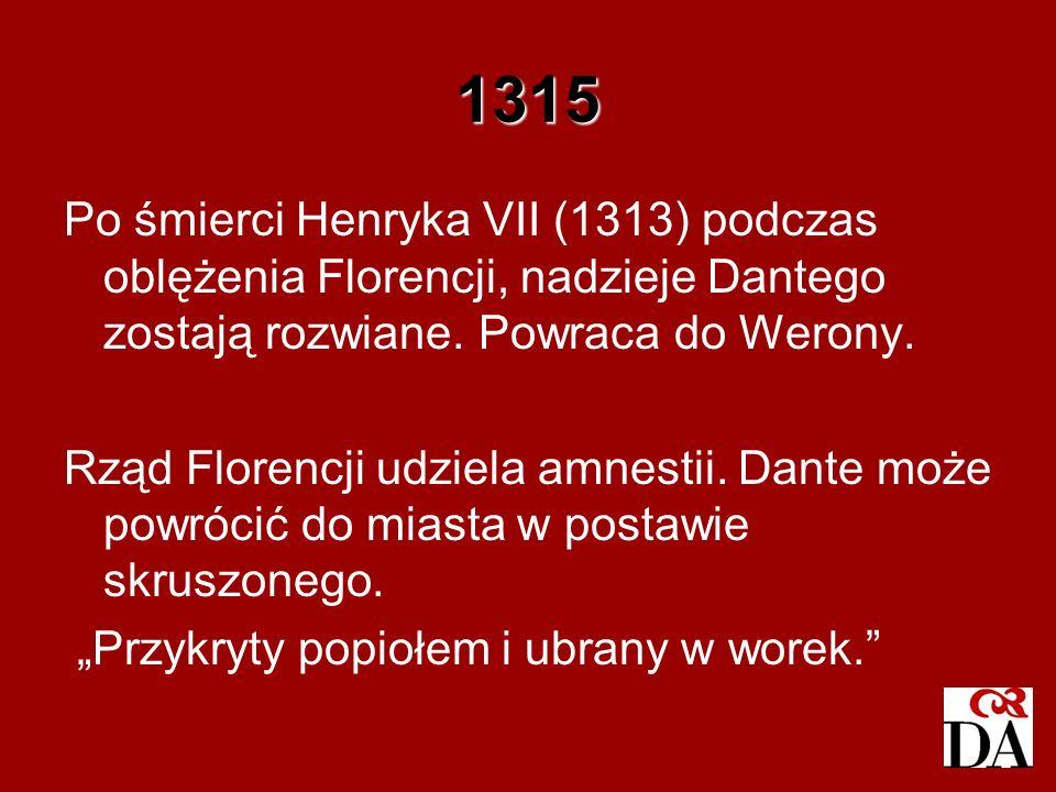 1315 Po śmierci Henryka VII (1313) podczas oblężenia Florencji, nadzieje Dantego zostają rozwiane. Powraca do Werony.