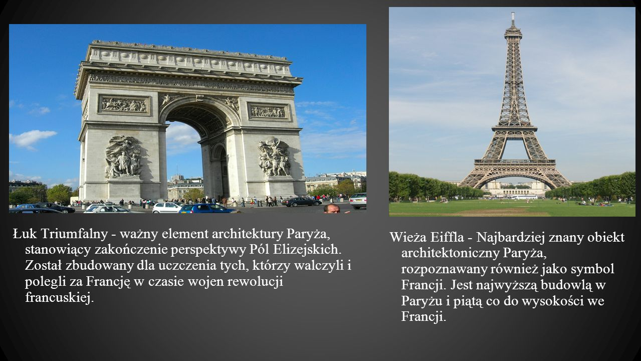Łuk Triumfalny - ważny element architektury Paryża, stanowiący zakończenie perspektywy Pól Elizejskich. Został zbudowany dla uczczenia tych, którzy walczyli i polegli za Francję w czasie wojen rewolucji francuskiej.