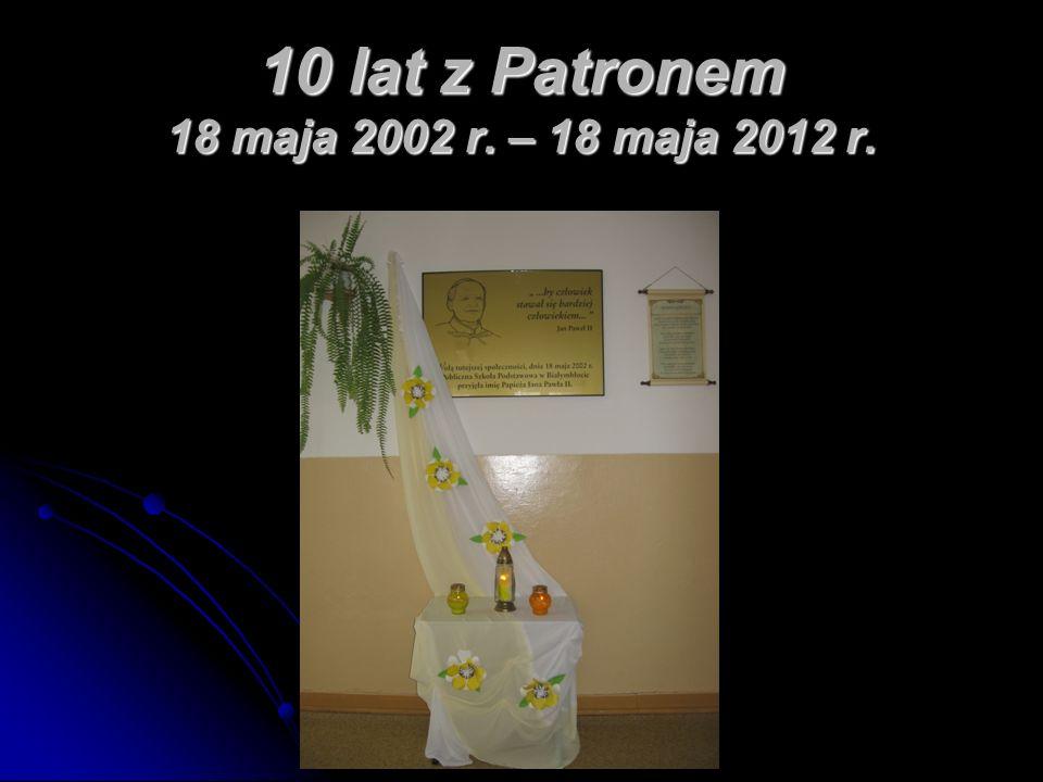 10 lat z Patronem 18 maja 2002 r. – 18 maja 2012 r.
