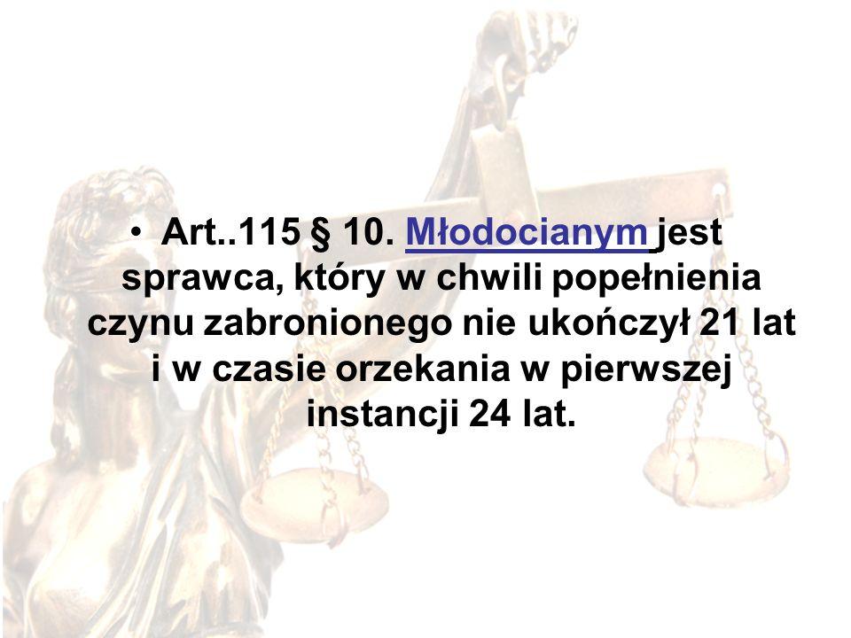 Art..115 § 10. Młodocianym jest sprawca, który w chwili popełnienia czynu zabronionego nie ukończył 21 lat i w czasie orzekania w pierwszej instancji 24 lat.