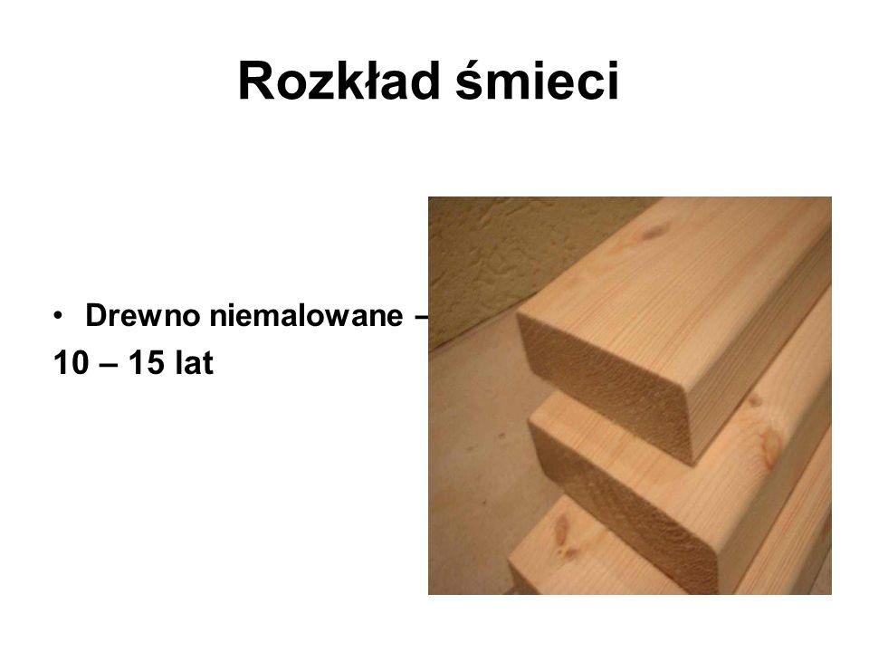 Rozkład śmieci Drewno niemalowane – 10 – 15 lat