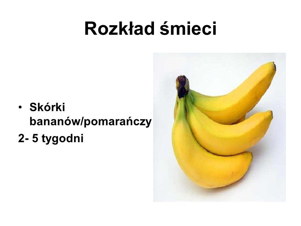 Rozkład śmieci Skórki bananów/pomarańczy – 2- 5 tygodni