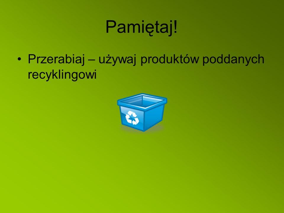 Pamiętaj! Przerabiaj – używaj produktów poddanych recyklingowi