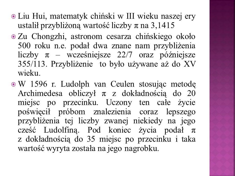Liu Hui, matematyk chiński w III wieku naszej ery ustalił przybliżoną wartość liczby π na 3,1415