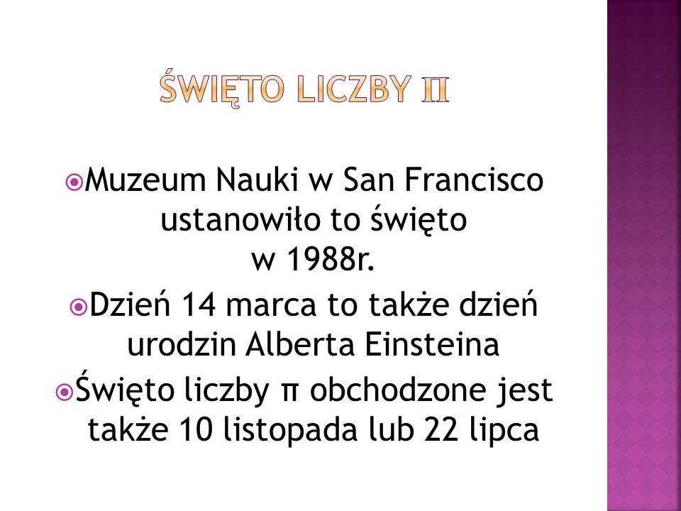 Święto liczby π Muzeum Nauki w San Francisco ustanowiło to święto w 1988r.