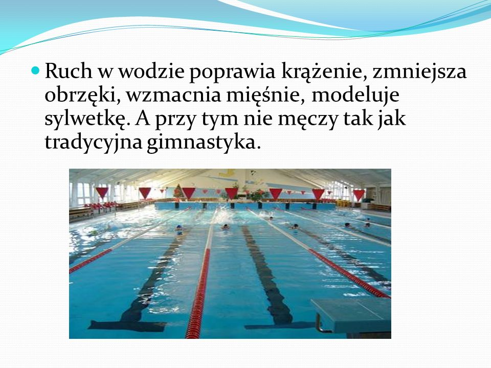 Ruch w wodzie poprawia krążenie, zmniejsza obrzęki, wzmacnia mięśnie, modeluje sylwetkę.