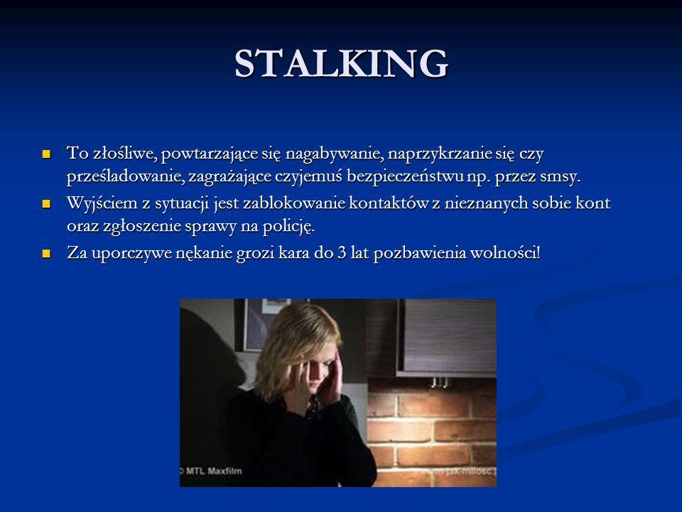 STALKING To złośliwe, powtarzające się nagabywanie, naprzykrzanie się czy prześladowanie, zagrażające czyjemuś bezpieczeństwu np. przez smsy.