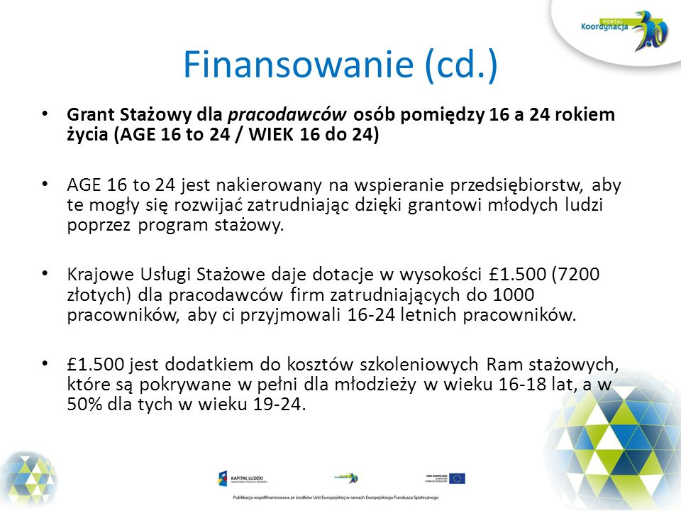 Finansowanie (cd.) Grant Stażowy dla pracodawców osób pomiędzy 16 a 24 rokiem życia (AGE 16 to 24 / WIEK 16 do 24)