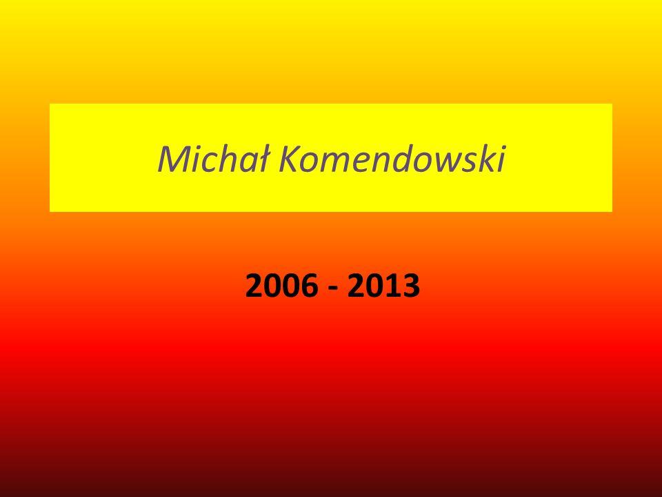 Michał Komendowski 2006 - 2013