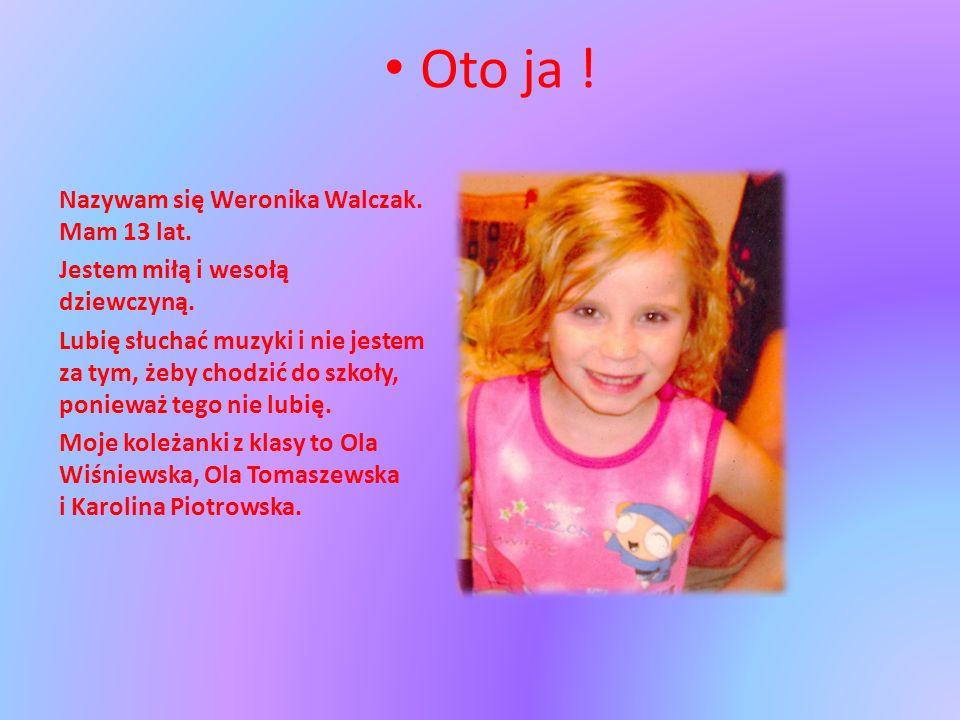 Oto ja ! Nazywam się Weronika Walczak. Mam 13 lat.