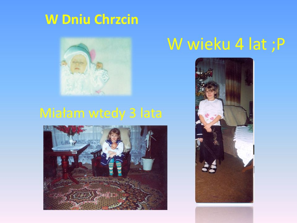 W Dniu Chrzcin W wieku 4 lat ;P Miałam wtedy 3 lata