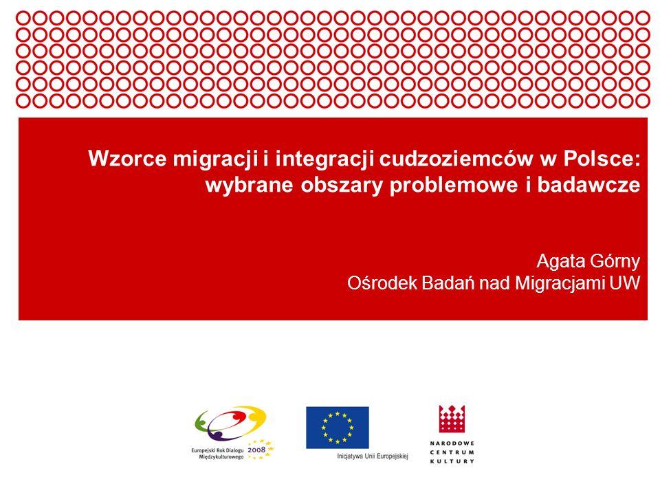 Wzorce migracji i integracji cudzoziemców w Polsce: wybrane obszary problemowe i badawcze Agata Górny Ośrodek Badań nad Migracjami UW
