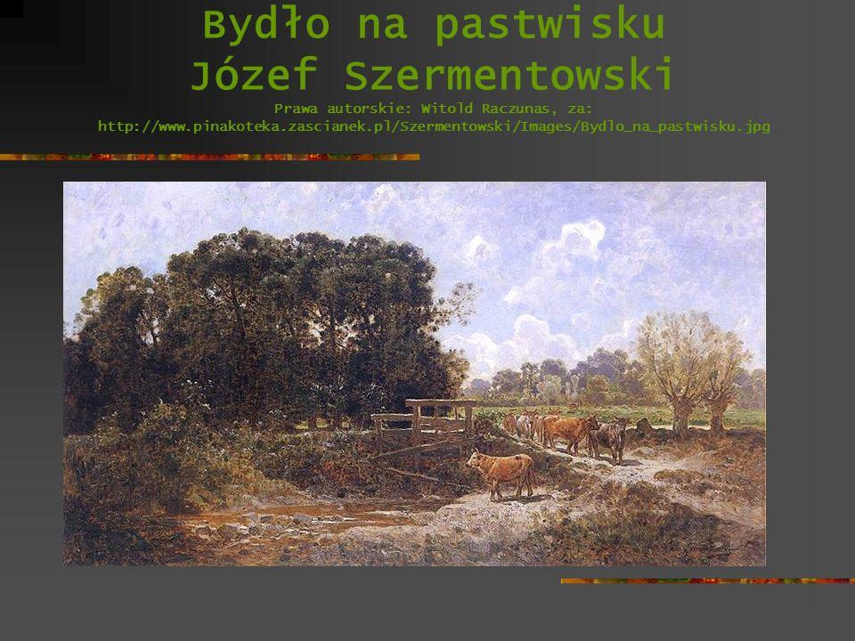 Bydło na pastwisku Józef Szermentowski Prawa autorskie: Witold Raczunas, za: http://www.pinakoteka.zascianek.pl/Szermentowski/Images/Bydlo_na_pastwisku.jpg