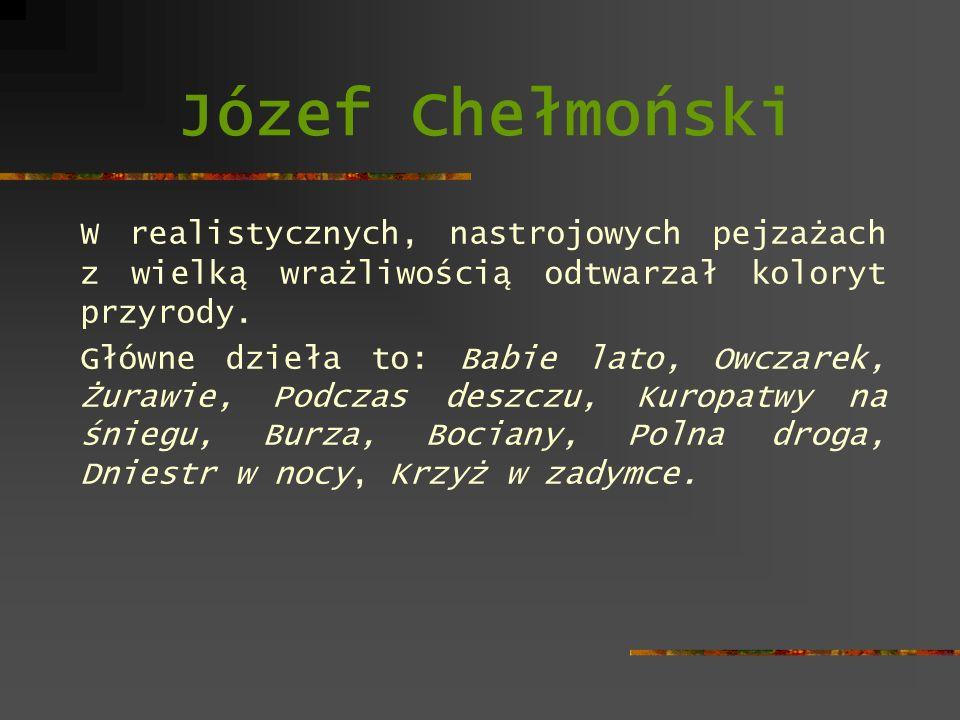 Józef Chełmoński W realistycznych, nastrojowych pejzażach z wielką wrażliwością odtwarzał koloryt przyrody.