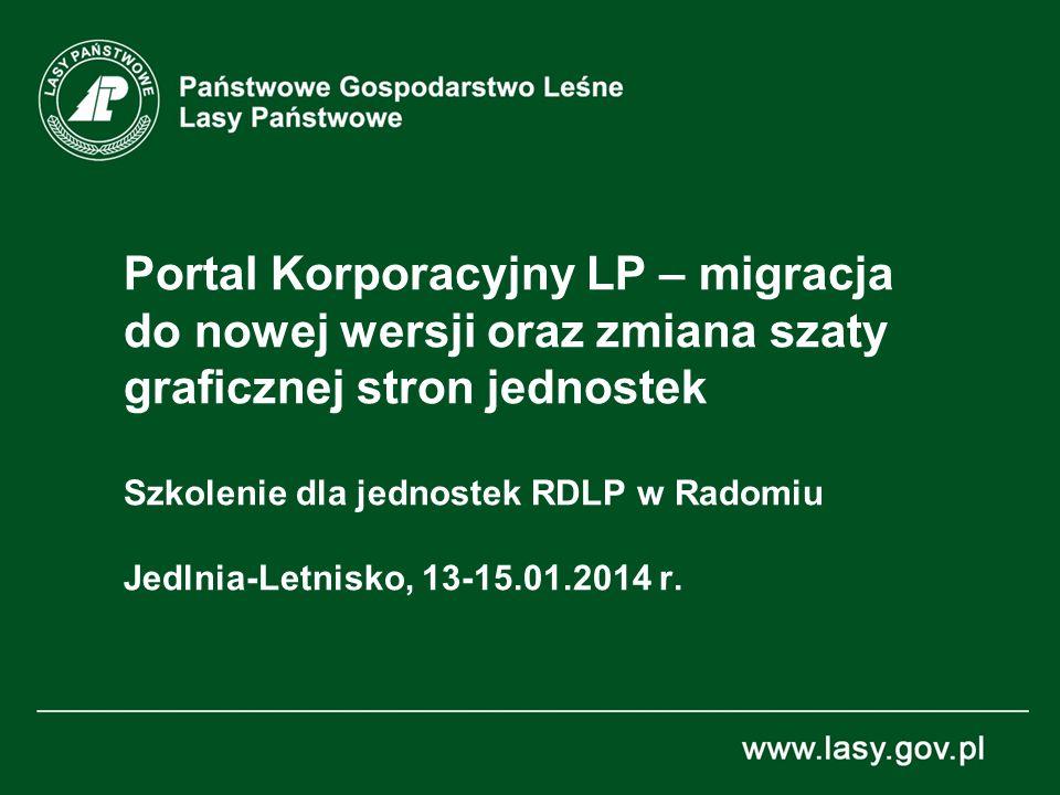 Portal Korporacyjny LP – migracja do nowej wersji oraz zmiana szaty graficznej stron jednostek Szkolenie dla jednostek RDLP w Radomiu Jedlnia-Letnisko, 13-15.01.2014 r.