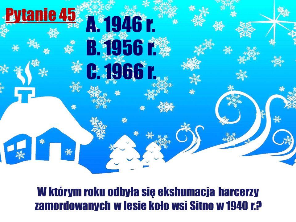 Pytanie 45 A. 1946 r. B. 1956 r. C. 1966 r.