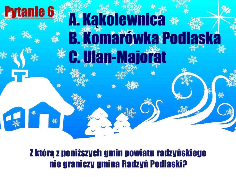 A. Kąkolewnica B. Komarówka Podlaska C. Ulan-Majorat Pytanie 6