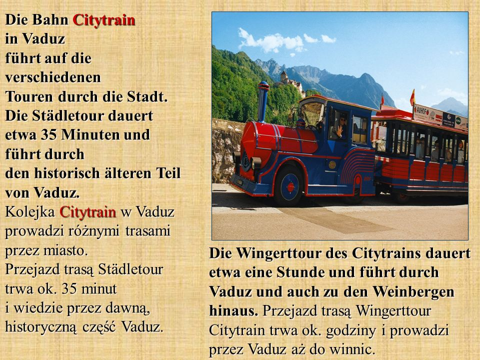 Die Bahn Citytrain in Vaduz führt auf die verschiedenen Touren durch die Stadt. Die Städletour dauert etwa 35 Minuten und führt durch den historisch älteren Teil von Vaduz. Kolejka Citytrain w Vaduz prowadzi różnymi trasami przez miasto. Przejazd trasą Städletour trwa ok. 35 minut i wiedzie przez dawną, historyczną część Vaduz.