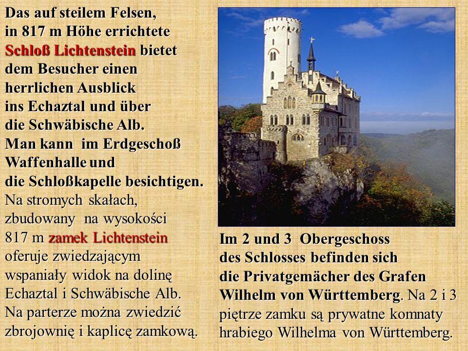 Das auf steilem Felsen, in 817 m Höhe errichtete Schloß Lichtenstein bietet dem Besucher einen herrlichen Ausblick ins Echaztal und über die Schwäbische Alb. Man kann im Erdgeschoß Waffenhalle und die Schloßkapelle besichtigen. Na stromych skałach, zbudowany na wysokości 817 m zamek Lichtenstein oferuje zwiedzającym wspaniały widok na dolinę Echaztal i Schwäbische Alb. Na parterze można zwiedzić zbrojownię i kaplicę zamkową.