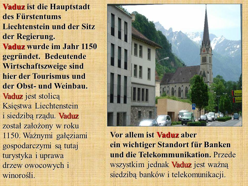 Vaduz ist die Hauptstadt des Fürstentums Liechtenstein und der Sitz der Regierung. Vaduz wurde im Jahr 1150 gegründet. Bedeutende Wirtschaftszweige sind hier der Tourismus und der Obst- und Weinbau. Vaduz jest stolicą Księstwa Liechtenstein i siedzibą rządu. Vaduz został założony w roku 1150. Ważnymi gałęziami gospodarczymi są tutaj turystyka i uprawa drzew owocowych i winorośli.