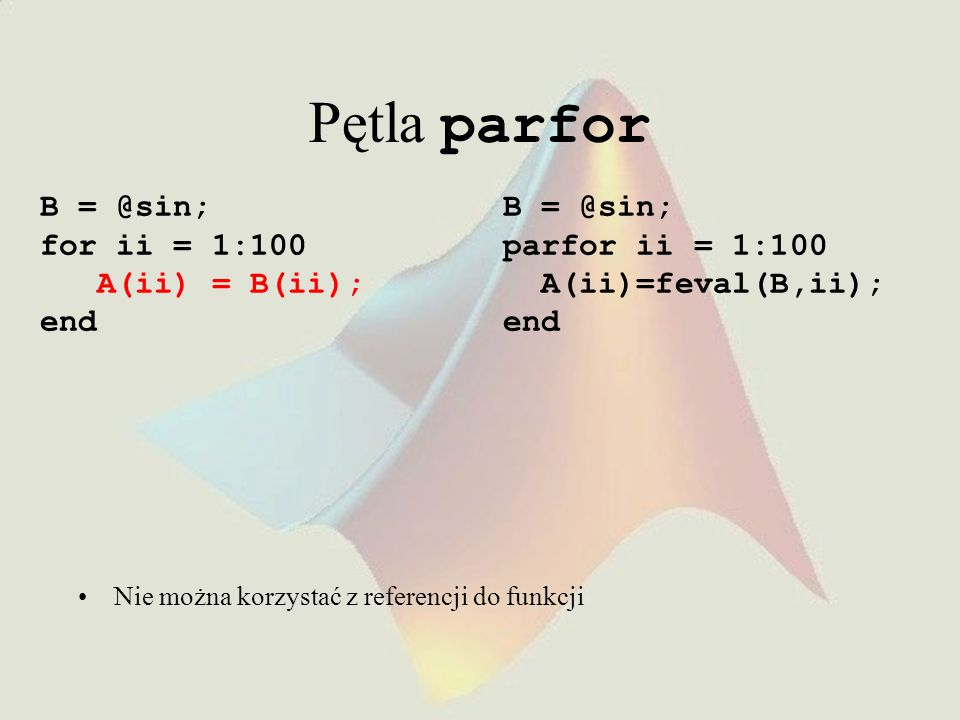 Pętla parfor B = @sin; for ii = 1:100 A(ii) = B(ii); end B = @sin;