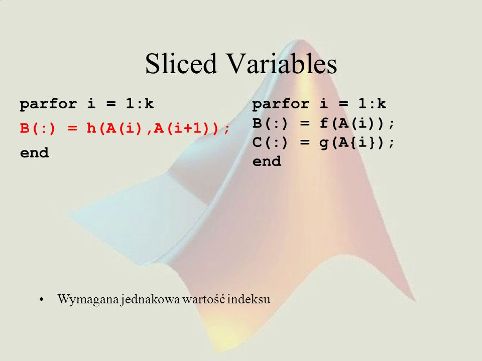Sliced Variables parfor i = 1:k B(:) = h(A(i),A(i+1)); end