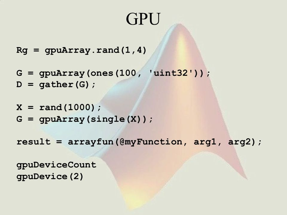 GPU Rg = gpuArray.rand(1,4) G = gpuArray(ones(100, uint32 ));