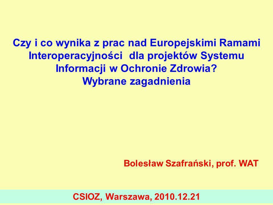 Czy i co wynika z prac nad Europejskimi Ramami Interoperacyjności dla projektów Systemu Informacji w Ochronie Zdrowia Wybrane zagadnienia Bolesław Szafrański, prof. WAT