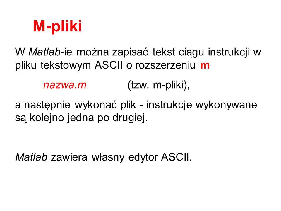 M-pliki W Matlab-ie można zapisać tekst ciągu instrukcji w pliku tekstowym ASCII o rozszerzeniu m. nazwa.m (tzw. m-pliki),