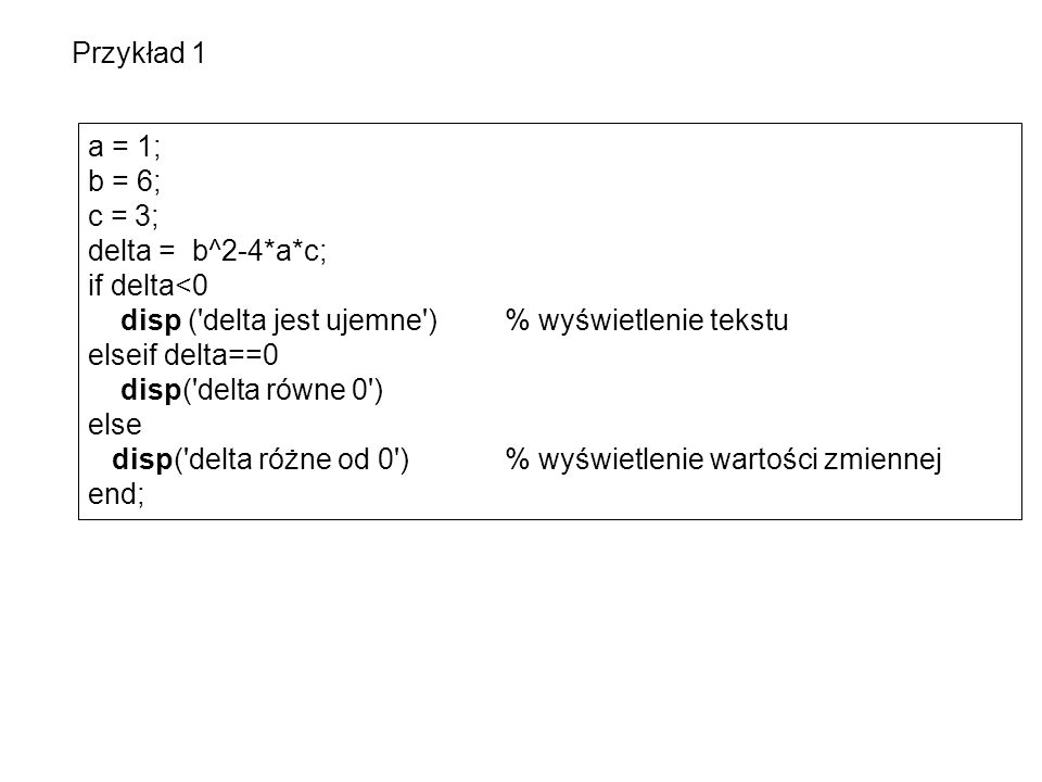 Przykład 1 a = 1; b = 6; c = 3; delta = b^2-4*a*c; if delta<0. disp ( delta jest ujemne ) % wyświetlenie tekstu.