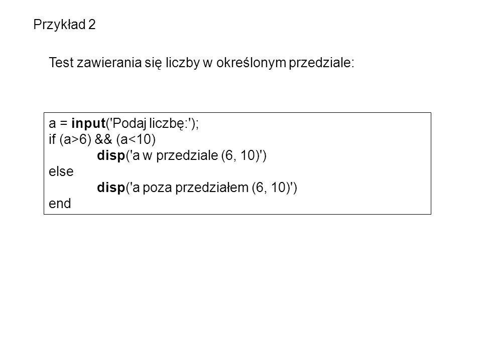 Przykład 2 Test zawierania się liczby w określonym przedziale: a = input( Podaj liczbę: ); if (a>6) && (a<10)