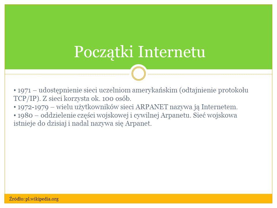 Początki Internetu 1971 – udostępnienie sieci uczelniom amerykańskim (odtajnienie protokołu TCP/IP). Z sieci korzysta ok. 100 osób.