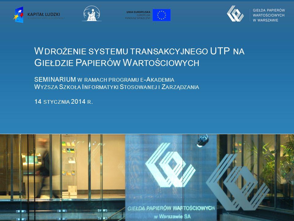 Wdrożenie systemu transakcyjnego UTP na Giełdzie Papierów Wartościowych SEMINARIUM w ramach programu e-Akademia Wyższa Szkoła Informatyki Stosowanej i Zarządzania 14 stycznia 2014 r.