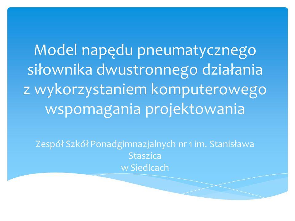 Model napędu pneumatycznego siłownika dwustronnego działania z wykorzystaniem komputerowego wspomagania projektowania Zespół Szkół Ponadgimnazjalnych nr 1 im.