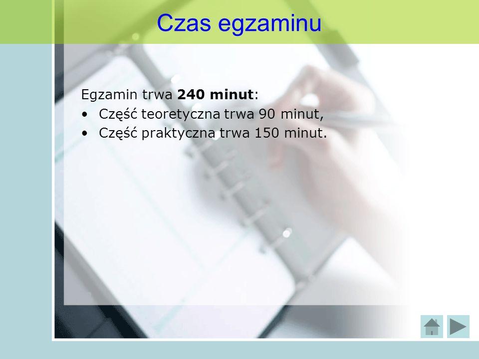 Czas egzaminu Egzamin trwa 240 minut: Część teoretyczna trwa 90 minut,