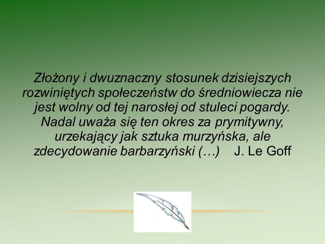 Złożony i dwuznaczny stosunek dzisiejszych rozwiniętych społeczeństw do średniowiecza nie jest wolny od tej narosłej od stuleci pogardy. Nadal uważa się ten okres za prymitywny, urzekający jak sztuka murzyńska, ale zdecydowanie barbarzyński (…) J. Le Goff