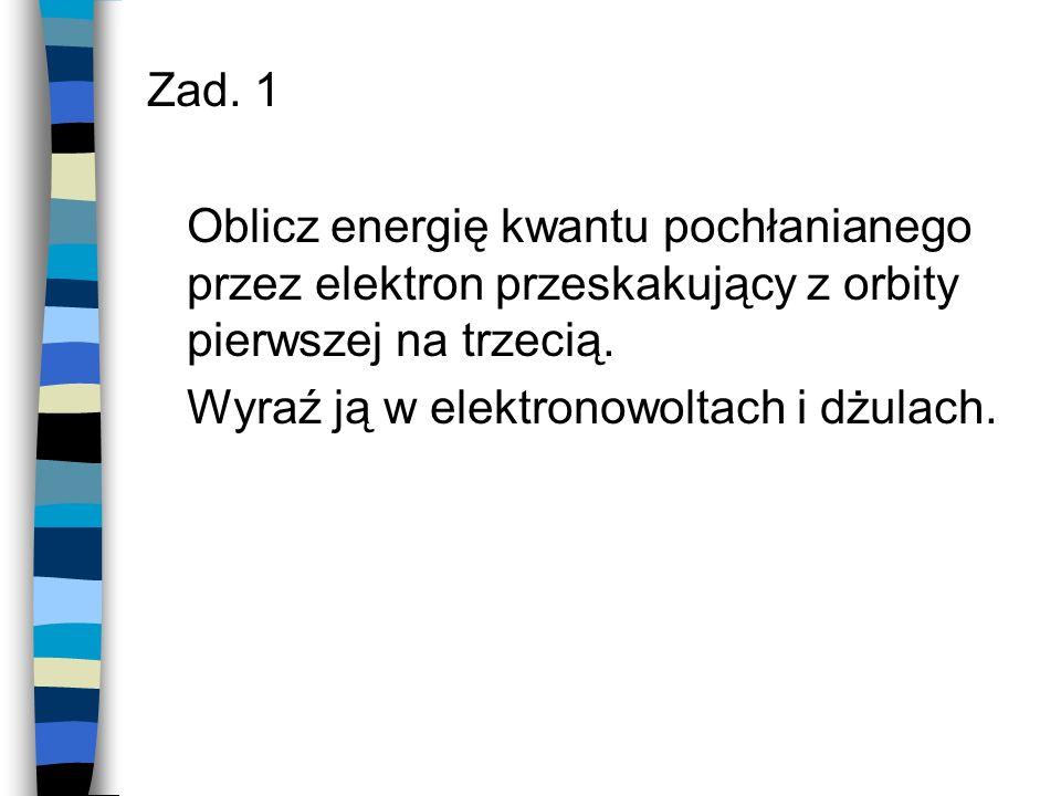 Zad. 1 Oblicz energię kwantu pochłanianego przez elektron przeskakujący z orbity pierwszej na trzecią.