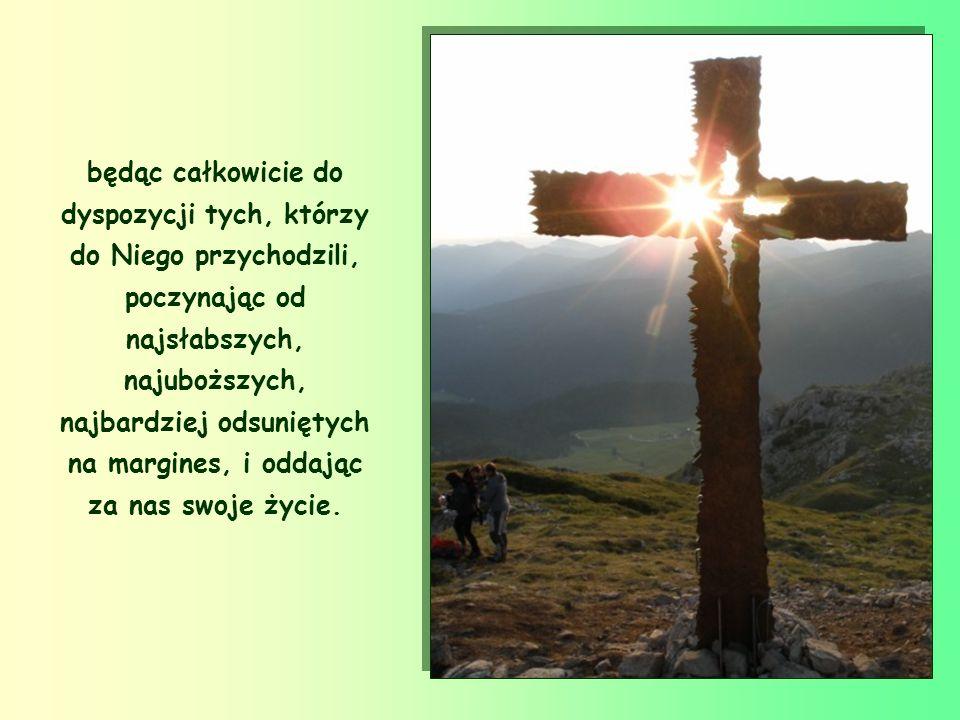 będąc całkowicie do dyspozycji tych, którzy do Niego przychodzili, poczynając od najsłabszych, najuboższych, najbardziej odsuniętych na margines, i oddając za nas swoje życie.
