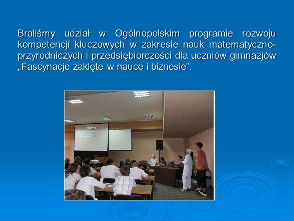 """Braliśmy udział w Ogólnopolskim programie rozwoju kompetencji kluczowych w zakresie nauk matematyczno-przyrodniczych i przedsiębiorczości dla uczniów gimnazjów """"Fascynacje zaklęte w nauce i biznesie ."""