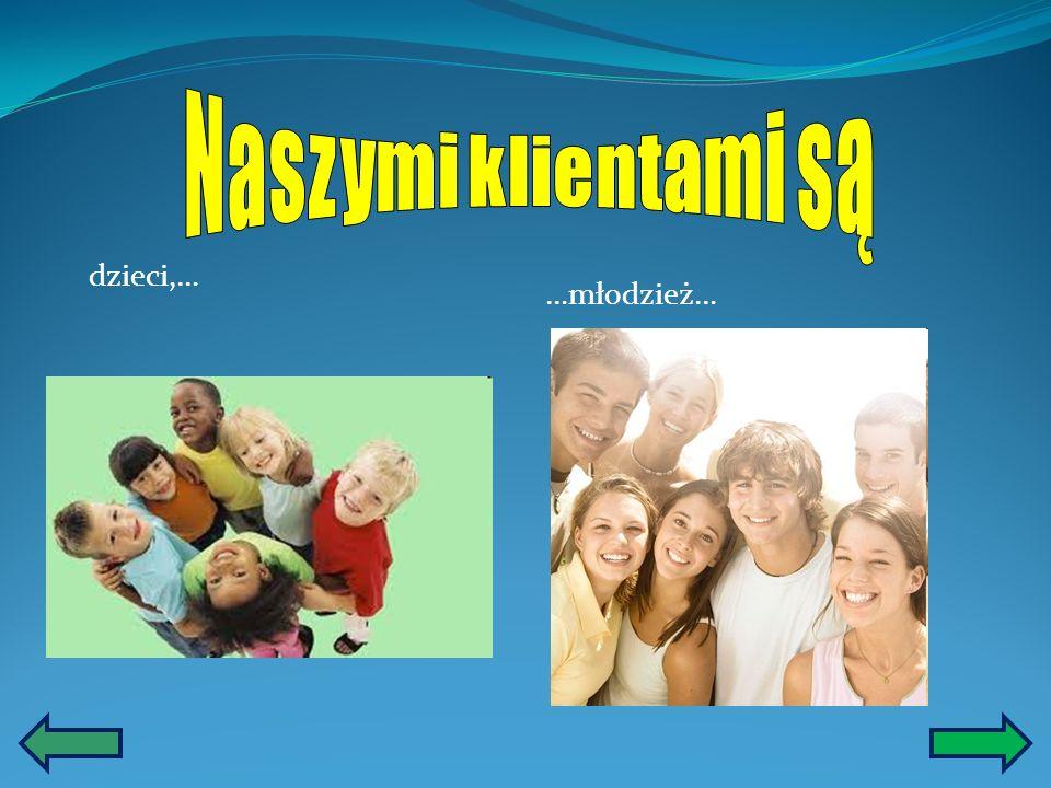 Naszymi klientami są dzieci,… …młodzież…