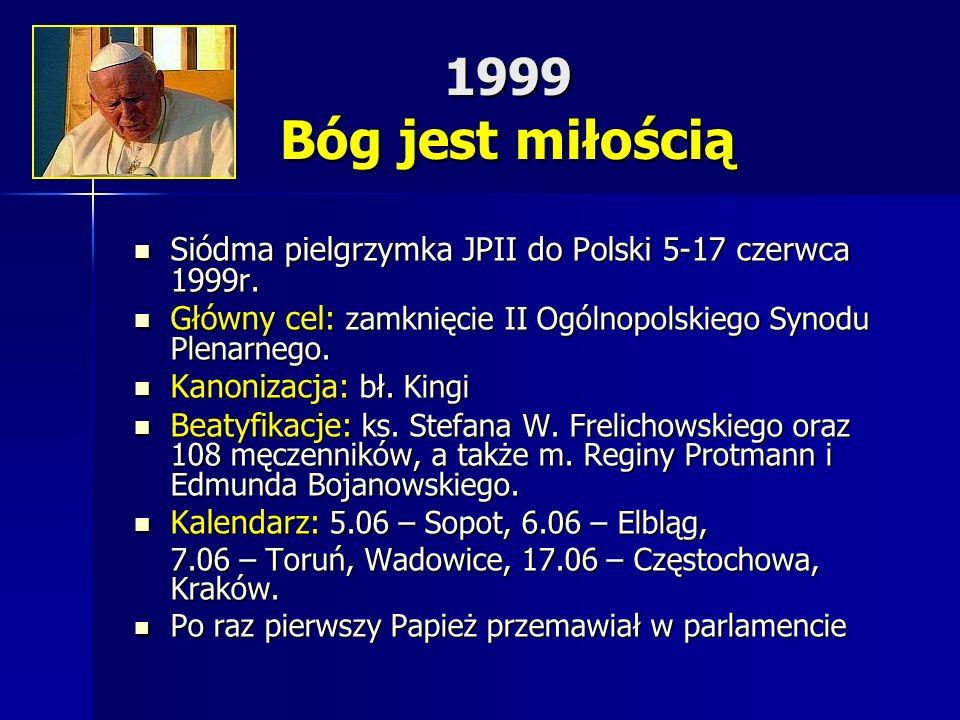 1999 Bóg jest miłością Siódma pielgrzymka JPII do Polski 5-17 czerwca 1999r. Główny cel: zamknięcie II Ogólnopolskiego Synodu Plenarnego.