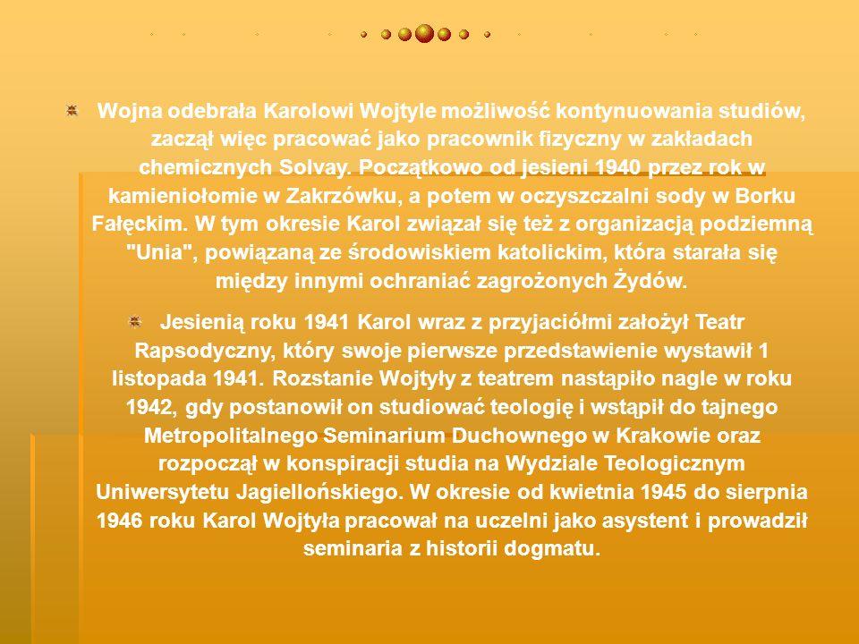 Wojna odebrała Karolowi Wojtyle możliwość kontynuowania studiów, zaczął więc pracować jako pracownik fizyczny w zakładach chemicznych Solvay. Początkowo od jesieni 1940 przez rok w kamieniołomie w Zakrzówku, a potem w oczyszczalni sody w Borku Fałęckim. W tym okresie Karol związał się też z organizacją podziemną Unia , powiązaną ze środowiskiem katolickim, która starała się między innymi ochraniać zagrożonych Żydów.