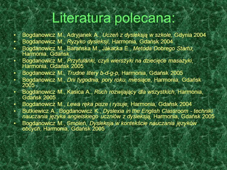 Literatura polecana: Bogdanowicz M., Adryjanek A., Uczeń z dysleksją w szkole, Gdynia 2004. Bogdanowicz M., Ryzyko dysleksji, Harmonia, Gdańsk 2004.